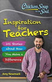 Chicken Soup for the Soul: Inspiration for Teachers: 101 Stories about How You Make a Difference - Newmark, Amy
