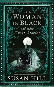 Woman in Black and Other Ghost Stories : The Collected Ghost Stories of Susan Hill   - Hill, Susan