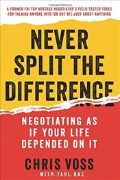 Never Split the Difference : Negotiating as If Your Life Depended on It - Voss, Chris