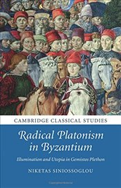 Radical Platonism in Byzantium: Illumination and Utopia in Gemistos Plethon (Cambridge Classical Stu - Siniossoglou, Niketas