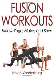 Fusion Workouts : Fitness, Yoga, Pilates, and Barre - Vanderburg, Helen