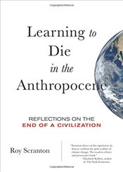 Learning to Die in the Anthropocene : Reflections on the End of Civilization - Scranton, Roy