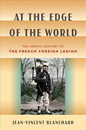 At the Edge of the World : The Heroic Century of the French Foreign Legion - Blanchard, Jean-Vincent