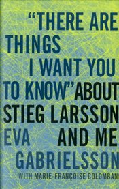 "There are Things I Want You to Know"""" about Stieg Larsson and me - Gabrielsson, Eva"