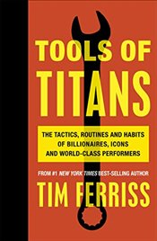 Tools of Titans : The Tactics, Routines and Habits of Billionaires, Icons and World-Class Performers - Ferriss, Timothy