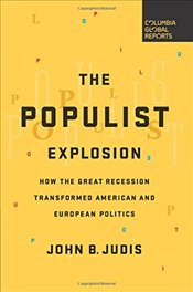 Populist Explosion : How the Great Recession Transformed American and European Politics - Judis, John B.