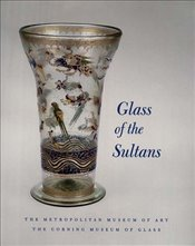 Glass of the Sultans : Twelve Centuries of Islamic Masterworks - Carboni, Stefano