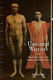 Unwanted Warriors : The Rejected Volunteers of the Canadian Expeditionary Force - Clarke, Nic