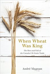 When Wheat Was King : The Rise and Fall of the Canada-UK Wheat Trade - Magnan, André