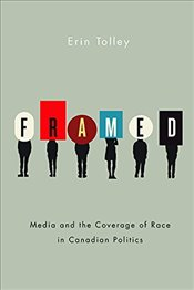 Framed : Media and the Coverage of Race in Canadian Politics - Tolley, Erin