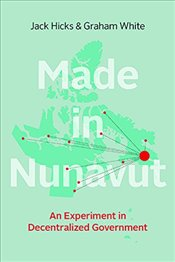 Made in Nunavut : An Experiment in Decentralized Government - Hicks, Jack