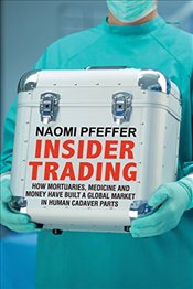 Insider Trading: How Mortuaries, Medicine and Money Have Built a Global Market in Human Cadaver Part - Pfeffer, Naomi