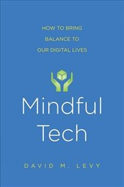 Mindful Tech : How to Bring Balance to Our Digital Lives - Levy, David M.