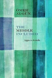 Middle Included : Logos in Aristotle - Aygün, Ömer