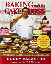Baking with the Cake Boss : 100 of Buddys Best Recipes and Decorating Secrets - Valastro, Buddy