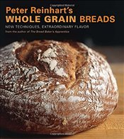 Peter Reinharts Wholegrain Breads : New Techniques, Extraordinary Flavor - Reinhart, Peter