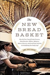 New Bread Basket: How the New Crop of Grain Growers, Plant Breeders, Millers, Maltsters, Bakers, Bre - Halloran, Amy