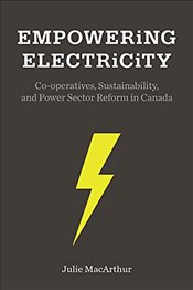 Empowering Electricity : Co-Operatives, Sustainability, and Power Sector Reform in Canada - MacArthur, Julie L.