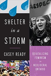 Shelter in a Storm : Revitalizing Feminism in Neoliberal Ontario - Ready, Catherine Louise