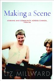 Making a Scene : Lesbians and Community Across Canada, 1964-84 - Millward, Liz