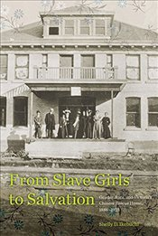 From Slave Girls to Salvation : Gender, Race, and Victorias Chinese Rescue Home, 1886-1923 - Ikebuchi, Shelly D.
