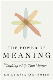 Power of Meaning : Crafting a Life That Matters - Smith, Emily Esfahani