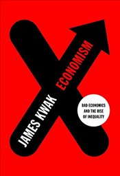 Economism : Bad Economics and the Rise of Inequality - Kwak, James