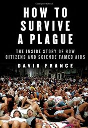 How to Survive a Plague: The Inside Story of How Citizens and Science Tamed AIDS - France, David