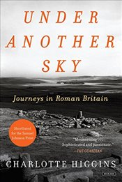 Under Another Sky: Journeys in Roman Britain - Higgins, Charlotte