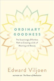 Ordinary Goodness: The Surprisingly Effortless Path to Creating a Life of Meaning and Beauty - Viljoen, Mr. Edward
