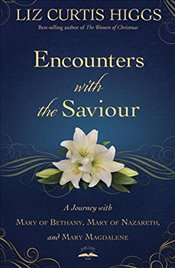 Encounters with the Saviour: A Journey with Mary of Bethany, Mary of Nazareth, and Mary Magdalene - Higgs, Liz Curtis