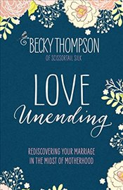 Love Unending: Rediscovering Your Marriage in the Midst of Motherhood - Thompson, Professor Becky