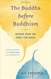 Buddha Before Buddhism: Wisdom from the Early Teachings - Fronsdal, Gil
