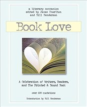 Book Love: A Celebration of Writers, Readers & the Printed and Bound Book -