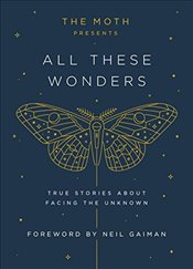 Moth Presents All These Wonders : True Stories about Facing the Unknown - Burns, Catherine
