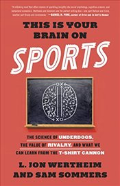 This is Your Brain on Sports : The Science of Underdogs, the Value of Rivalry, and What We Can Lear  - Wertheim, L. Jon