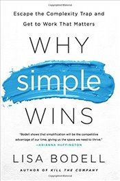 Why Simple Wins : Escape the Complexity Trap and Get to Work That Matters - Bodell, Lisa