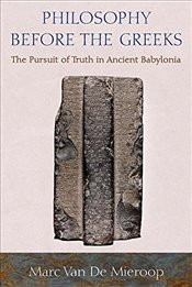 Philosophy Before the Greeks : The Pursuit of Truth in Ancient Babylonia - Mieroop, Marc Van De