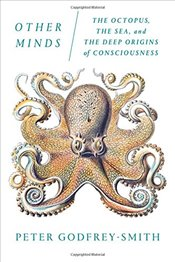 Other Minds : The Octopus, the Sea, and the Deep Origins of Consciousness - Godfrey-Smith, Peter