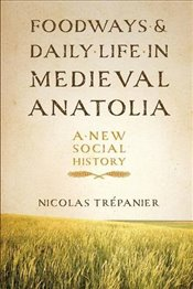 Foodways and Daily Life in Medieval Anatolia : A New Social History - Trepanier, Nicolas