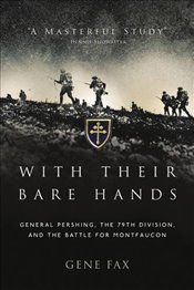 With Their Bare Hands : General Pershing, the 79th Division, and the battle for Montfaucon - Fax, Gene