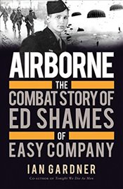 Airborne : The Combat Story of Ed Shames of Easy Company - Gardner, Ian