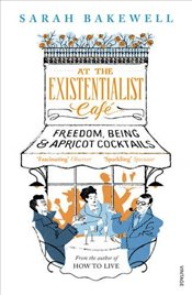At The Existentialist Cafe : Freedom, Being, and Apricot Cocktails - Bakewell, Sarah