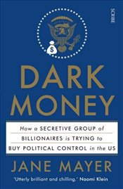 Dark Money : How a Secretive Group of Billionaires is Trying to Buy Political Control in the US - Mayer, Jane