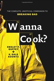 Wanna Cook? : The Complete, Unofficial Companion to Breaking Bad - Guffey, Ensley F.