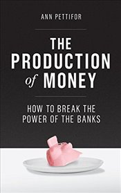 Production of Money : How to Break the Power of the Banks - Pettifor, Ann