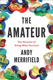 Amateur : The Pleasures of Doing What You Love - Merrifield, Andy
