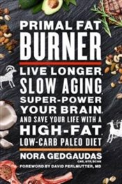 Primal Fat Burner : Live Longer, Slow Aging, Super-Power Your Brain and Save Your Life with a High-F - Gedgaudas, Nora T.