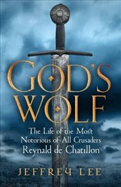 Gods Wolf : The Life of the Most Notorious of All Crusaders : Reynald de Chatillon - Lee, Jeffrey