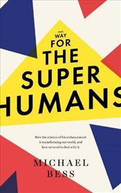 Make Way for the Superhumans : How the Science of Bio-Enhancement Is Transforming Our World, and How - Bess, Michael